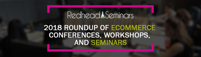 2018 Roundup of Ecommerce Conferences, Workshops, and Seminars